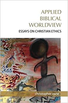 applied biblical worldview essays on christian ethics  applied biblical worldview essays on christian ethics
