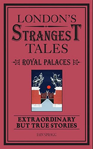 London's Strangest Tales: Historical Royal Palaces: Extraordinary but True Stories (Strangest series)
