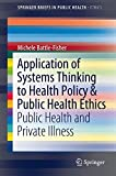 img - for Application of Systems Thinking to Health Policy & Public Health Ethics: Public Health and Private Illness (SpringerBriefs in Public Health) book / textbook / text book