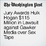 Jury Awards Hulk Hogan $115 Million in Lawsuit against Gawker Media over Sex Tape | Paul Farhi