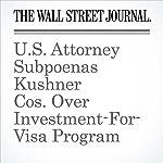U.S. Attorney Subpoenas Kushner Cos. Over Investment-For-Visa Program | Erica Orden,Aruna Viswanatha,Byron Tau