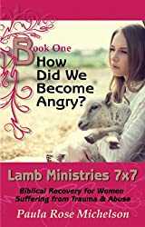 How Did We Become Angry?: (Biblical Christian Self-Forgiveness) (Lamb Ministries 7x7: Biblical Recovery for Women Suffering from Trauma & Abuse Book 1)