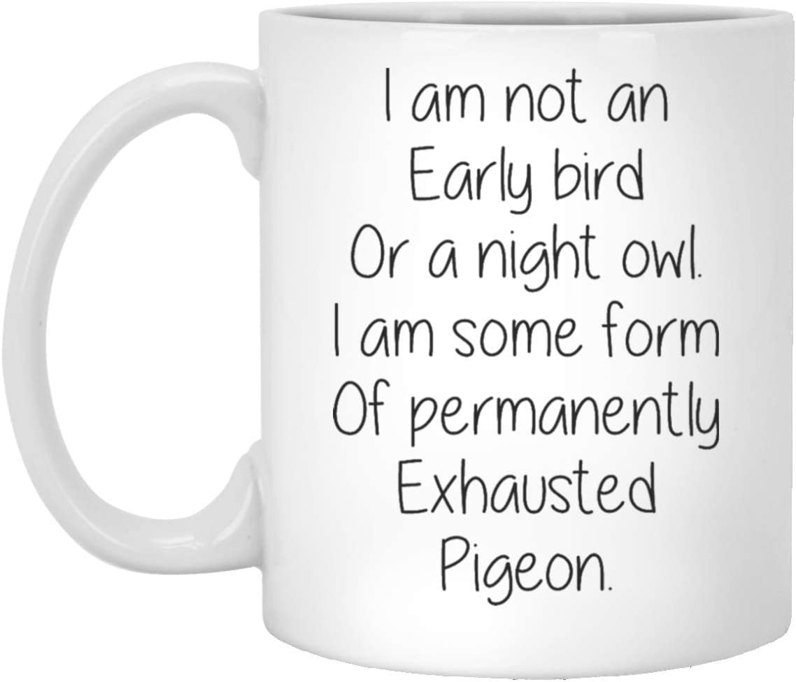 Mothers Day Mug I Am Not An Early Bird Or A Night Owl I Am Some Form Of Permanently Exhausted Pigeon Mom Mugs Funny Quote Mug 11oz