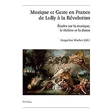 Musique et Geste en France de Lully à la Révolution: Études sur la musique, le théâtre et la danse