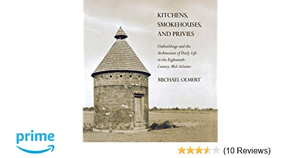 Kitchens Smokehouses And Privies Outbuildings And The Architecture Of Daily Life In The Eighteenth Century Mid Atlantic Michael Olmert