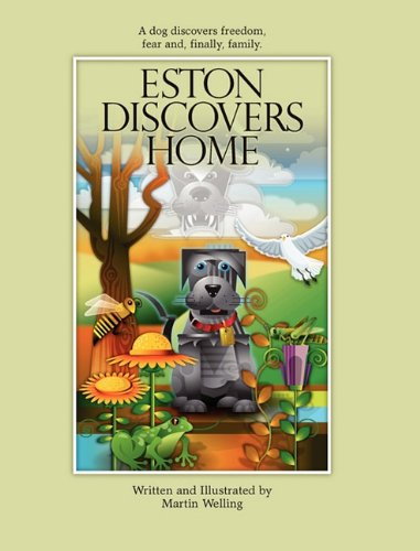 Eston Discovers Home: A Dog Discovers Freedom, Fear And, Finally, Family. PDF