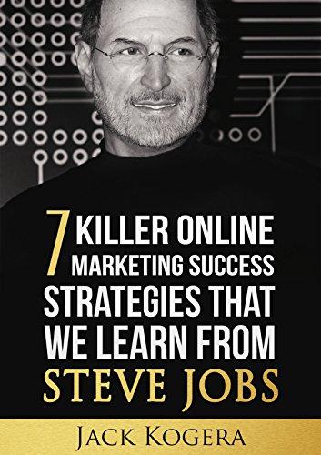 Steve Jobs: 7 Killer Online Marketing Success Strategies That We Learn From Steve Jobs