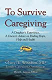 To Survive Caregiving: A Daughter's Experience, A Doctor's Advice on Finding Hope, Help and Health