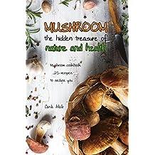 Mushroom the Hidden Treasure of Nature and Health: Mushroom Cookbook 25 Recipes to Seduce You