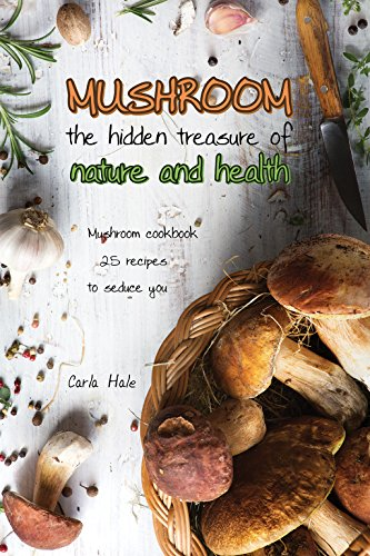 Mushroom the Hidden Treasure of Nature and Health: Mushroom Cookbook 25 Recipes to Seduce You