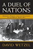 A Duel of Nations : Germany, France, and the Diplomacy of the War of 1870-1871, Wetzel, David, 0299291340