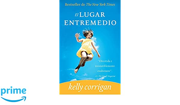 El lugar entremedio (Spanish Edition): Kelly Corrigan: 9780307476487: Amazon.com: Books