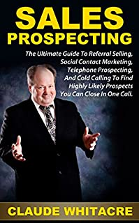 Sales Prospecting: The Ultimate Guide To Referral Selling, Social Contact Marketing, Telephone Prospecting, And Cold Calling To Find Highly Likely Prospects You Can Close In One Call. by Claude Whitacre ebook deal