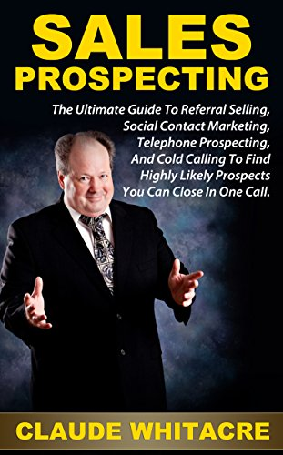 Sales Prospecting: The Ultimate Guide To Referral Selling, Social Contact Marketing, Telephone Prospecting, And Cold Calling To Find Highly Likely Prospects You Can Close In One Ca