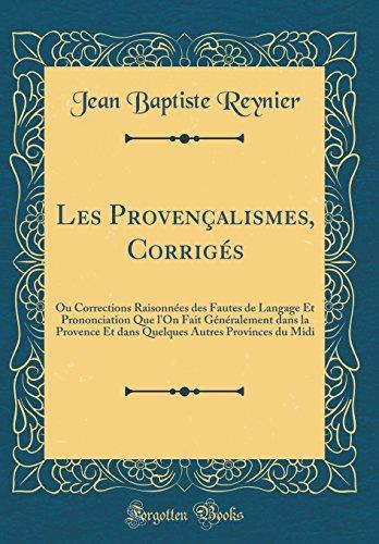 Les Provençalismes, Corrigés: Ou Corrections Raisonnées des Fautes de Langage Et Prononciation Que l