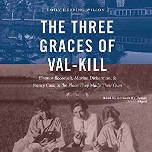 Download audiobook The Three Graces of Val-Kill: Eleanor Roosevelt, Marion Dickerman, and Nancy Cook in the Place They Made Their Own