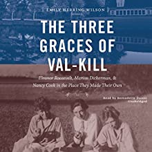 The Three Graces of Val-Kill: Eleanor Roosevelt, Marion Dickerman, and Nancy Cook in the Place They Made Their Own Audiobook by Emily Herring Wilson Narrated by Bernadette Dunne
