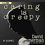 Caring Is Creepy: A Novel | David Zimmerman