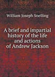 A Brief and Impartial History of the Life and Actions of Andrew Jackson, William Joseph Snelling, 5518523742