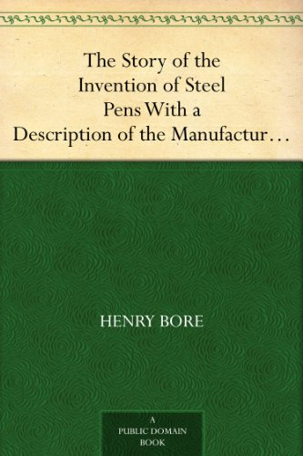 The Story of the Invention of Steel Pens With a Description of the Manufacturing Process by Which They Are Produced
