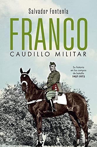 Franco, caudillo militar: Su historia en los campos de batalla 1907-1975 (Historia del siglo XX) por Salvador Fontenla Ballesta
