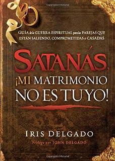 Satanás, ¡mi matrimonio no es tuyo!: Guía de la guerra espiritual para