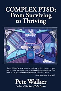Complex PTSD: From Surviving to Thriving: A GUIDE AND MAP FOR RECOVERING FROM CHILDHOOD TRAUMA by [Walker, Pete]
