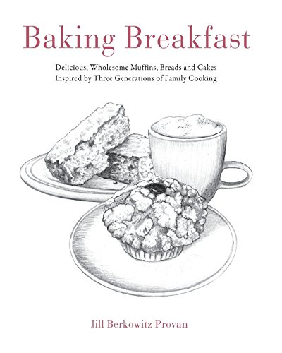 Baking Breakfast: Delicious, Wholesome Muffins, Breads and Cakes Inspired by Three Generations of Family Cooking by Jill Berkowitz Provan