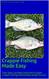 #9: CRAPPIE FISHING MADE EASY: FOUR BASIC CONCEPTS EXPLAINED TO MAKE CRAPPIE FISHING UNBELIEVABLY SIMPLE FOR YOU