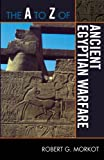 The A to Z of Ancient Egyptian Warfare (The A to Z Guide Series Book 196)