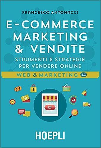 8e977edddd46 Amazon.it  Ecommerce marketing   vendite. Strumenti e strategie per vendere  online - Francesco Antonacci - Libri