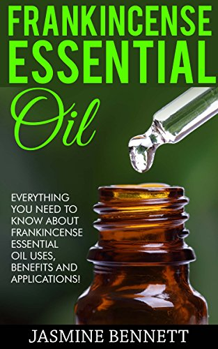 Frankincense Essential Oil: Everything You Need To Know About Frankincense Essential Oil Uses, Benefits And Applications! (Wellness Research Series, Essential Oils, Frankincense Oil) by [Bennett, Jasmine]