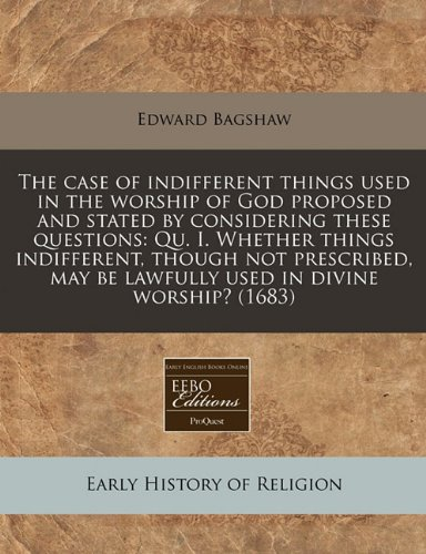 The case of indifferent things used in the worship of God proposed and stated by considering these questions: Qu. I. Whether things indifferent, ... be lawfully used in divine worship? (1683) pdf epub