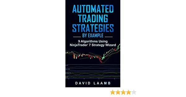 Automated Trading Strategies By Example: 9 Algorithms Using NinjaTrader 7 Strategy Wizard