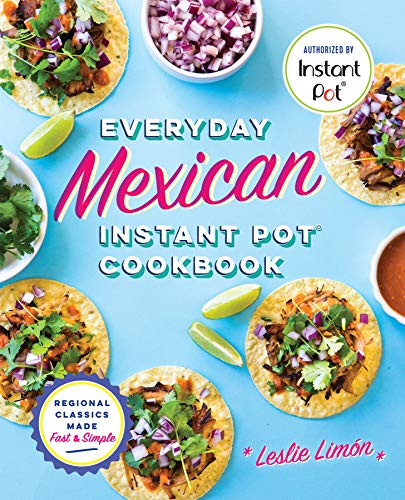 Everyday Mexican Instant Pot Cookbook: Regional Classics Made Fast and Simple by Leslie Limón