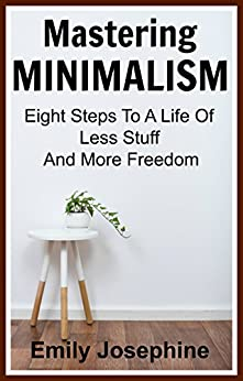 Mastering Minimalism: Eight Steps To A Life Of Less Stuff And More Freedom by [Josephine, Emily]