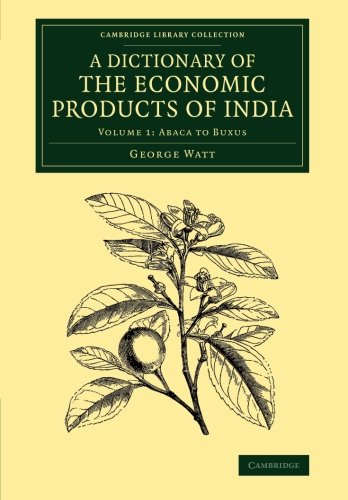 A Dictionary of the Economic Products of India: Volume 1, Abaca to Buxus (Cambridge Library Collection - Botany and Horticulture)