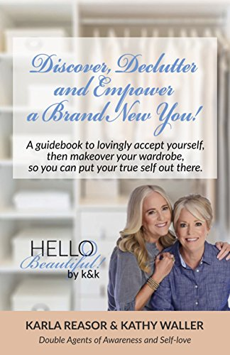 Discover, Declutter and Empower a Brand New You!: A guidebook to lovingly accept yourself, then makeover your wardrobe, so you can put your true self out there.