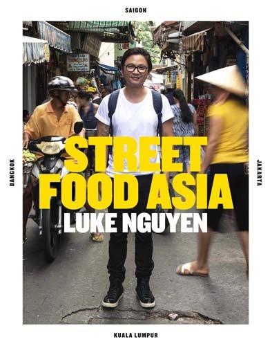 Luke Nguyen's Street Food Asia: Saigon, Bangkok, Kuala Lumpur, Jakarta by Luke Nguyen