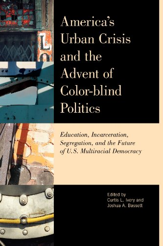 America's Urban Crisis and the Advent of Color-Blind Politics: Education, Incarceration, Segregation, and the Future of the U.S. Multiracial Democracy -