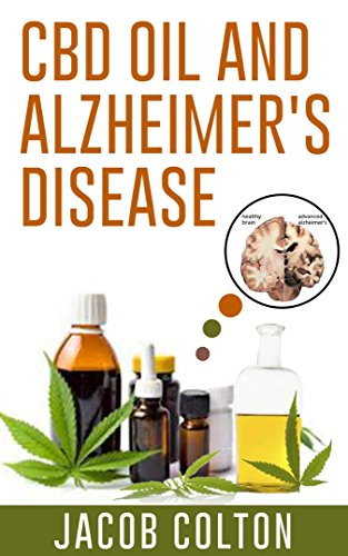 CBD Oil And Alzheimer's Disease: THE COMPLETE GUIDE TO CBD OIL, HEMP OIL, AND CANNABIDIOL TO REDUCE PAIN, FOR ANXIETY RELIEF, FOR ALZHEIMER'S AND UNDERSTANDING MEDICAL MARIJUANA