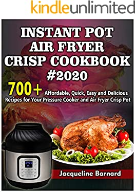 Instant Pot Air Fryer Crisp Cookbook #2020: 700+ Affordable, Quick, Easy and Delicious Recipes for Your Pressure Cooker and Air Fryer Crisp Pot