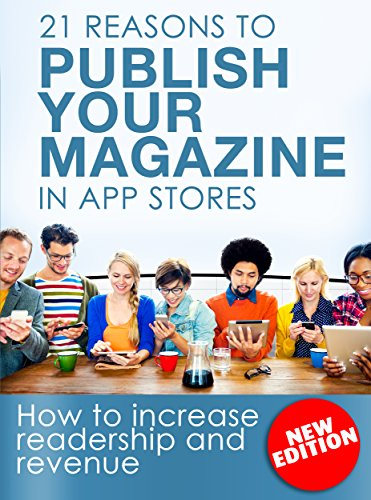 21 Reasons To Publish Your Magazine in App Stores: How to increase readership and revenue of your magazine