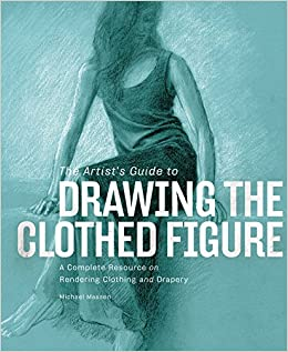 The Artists Guide To Drawing Clothed Figure A Complete Resource On Rendering Clothing And Drapery Michael Massen 9780823001194 Amazon Books