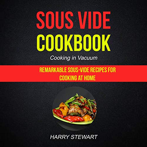 Sous Vide Cookbook: Cooking in Vacuum: Remarkable Sous-Vide Recipes for Cooking at Home by Harry L Stewart