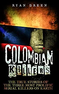 Colombian Killers: The True Stories Of The Three Most Prolific Serial Killers On Earth by Ryan Green ebook deal
