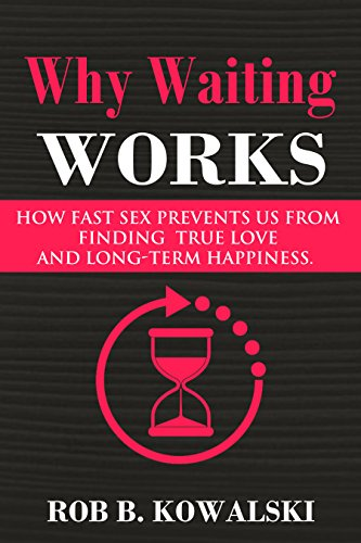 Sex How Works (Why Waiting Works: How Fast Sex Prevents Us From Finding True Love and Long-Term Happiness)