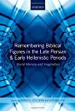 Remembering Biblical Figures in the Late Persian and Early Hellenistic Periods: Social Memory and Imagination, Diana V. Edelman, Ehud Ben Zvi, 0199664161