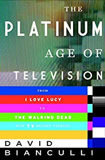 Book Cover: The Platinum Age of Television: From I Love Lucy to The Walking Dead, How TV Became Terrific
