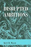 Disrupted Ambitions, Kent D. Walsh, 0533160359